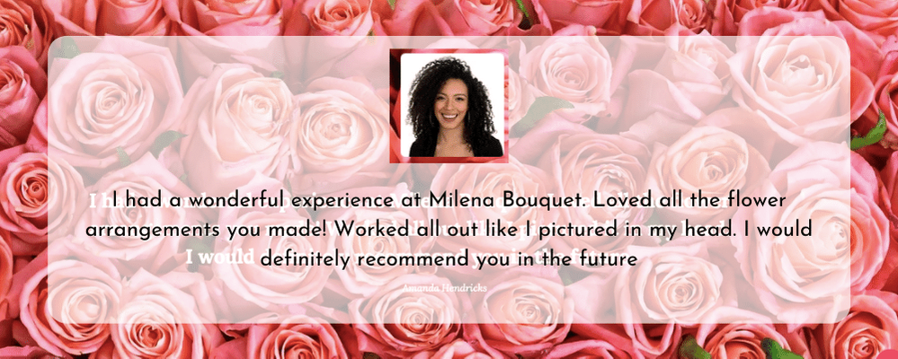 I had a wonderful experience at Milena Bouquet. Loved all the flower arrangements you made! Worked all out like I pictured in my head. I would definitely recommend you in the future.png